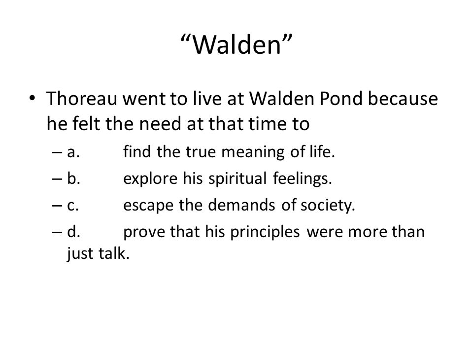 """""""Walden"""" Thoreau went to live at Walden Pond because he felt the need at that time to – a.find the true meaning of life. – b.explore his spiritual fee"""