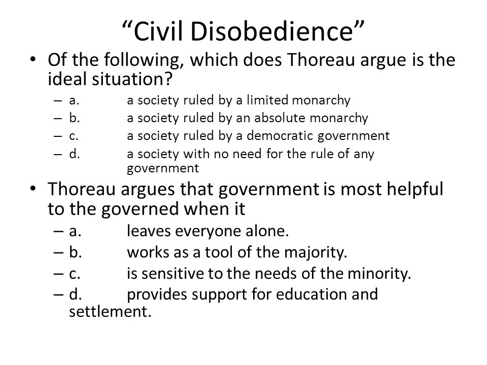 """""""Civil Disobedience"""" Of the following, which does Thoreau argue is the ideal situation? – a.a society ruled by a limited monarchy – b.a society ruled"""
