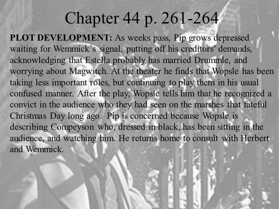 Chapter 44 p. 261-264 PLOT DEVELOPMENT: As weeks pass, Pip grows depressed waiting for Wemmick's signal, putting off his creditors' demands, acknowled