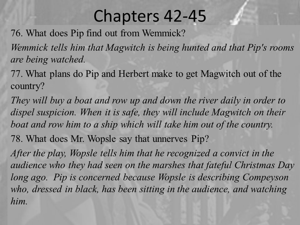 Chapters 42-45 76.What does Pip find out from Wemmick? Wemmick tells him that Magwitch is being hunted and that Pip's rooms are being watched. 77. Wha
