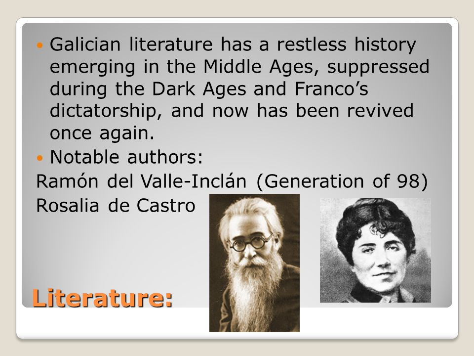 Literature: Galician literature has a restless history emerging in the Middle Ages, suppressed during the Dark Ages and Franco's dictatorship, and now