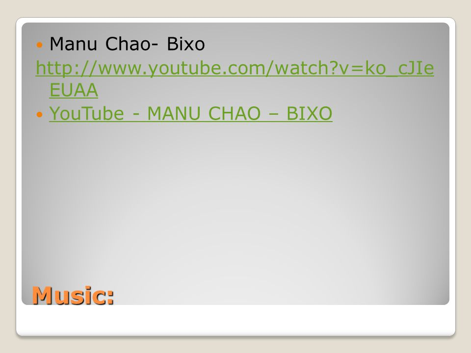 Music: Manu Chao- Bixo http://www.youtube.com/watch?v=ko_cJIe EUAA YouTube - MANU CHAO – BIXO