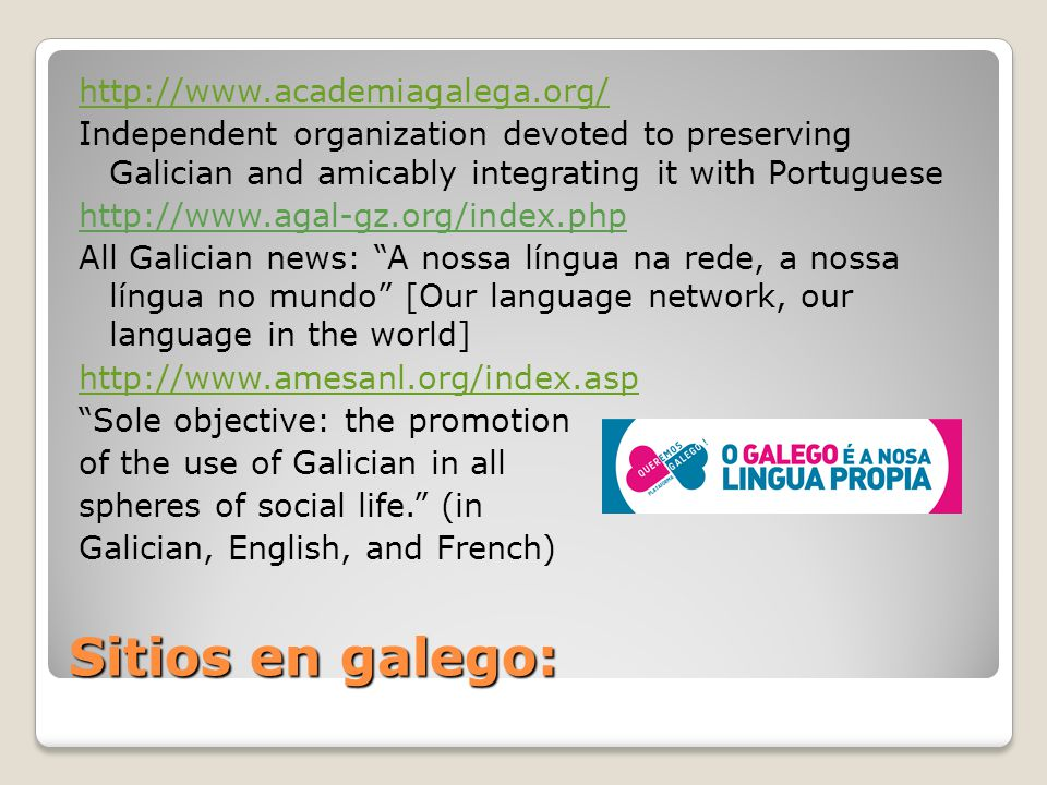 Sitios en galego: http://www.academiagalega.org/ Independent organization devoted to preserving Galician and amicably integrating it with Portuguese h