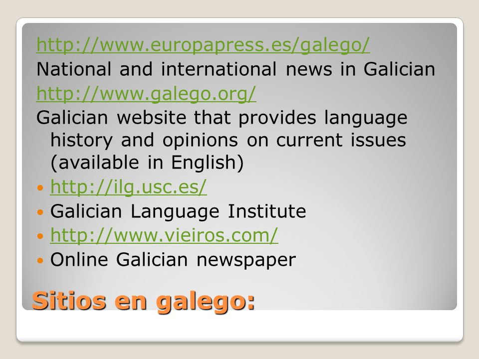 Sitios en galego: http://www.europapress.es/galego/ National and international news in Galician http://www.galego.org/ Galician website that provides