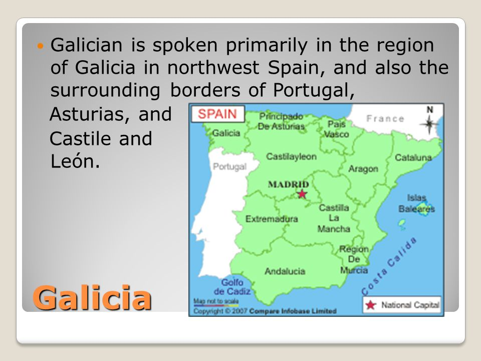 Galicia Galician is spoken primarily in the region of Galicia in northwest Spain, and also the surrounding borders of Portugal, Asturias, and Castile