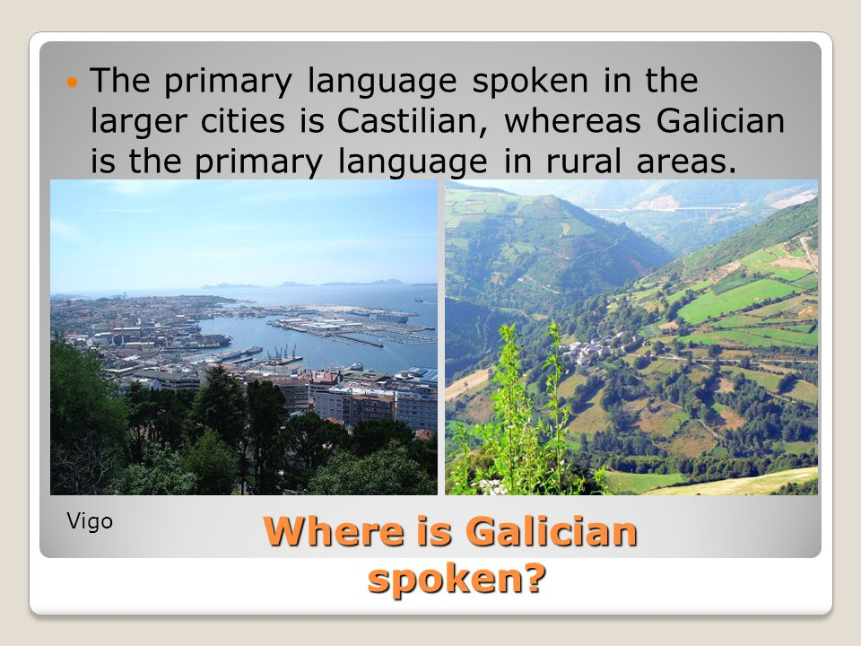Where is Galician spoken? The primary language spoken in the larger cities is Castilian, whereas Galician is the primary language in rural areas. Vigo