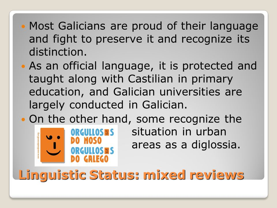 Linguistic Status: mixed reviews Most Galicians are proud of their language and fight to preserve it and recognize its distinction. As an official lan