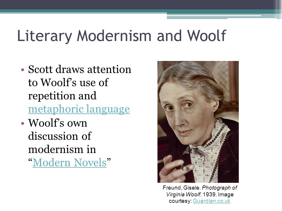 Literary Modernism and Woolf Scott draws attention to Woolf's use of repetition and metaphoric language metaphoric language Woolf's own discussion of modernism in Modern Novels Modern Novels Freund, Gisele.