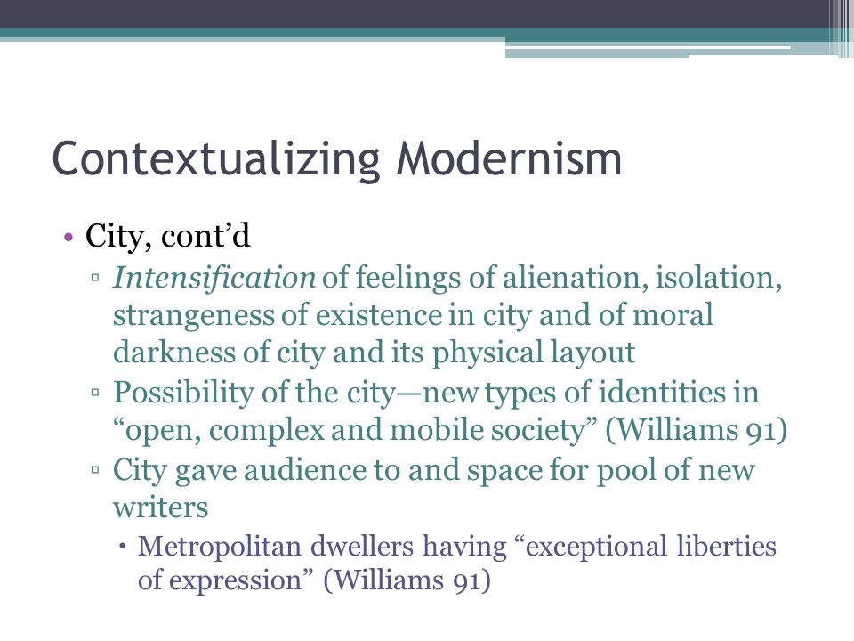 Contextualizing Modernism City, cont'd ▫Intensification of feelings of alienation, isolation, strangeness of existence in city and of moral darkness of city and its physical layout ▫Possibility of the city—new types of identities in open, complex and mobile society (Williams 91) ▫City gave audience to and space for pool of new writers  Metropolitan dwellers having exceptional liberties of expression (Williams 91)