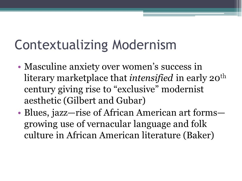 Contextualizing Modernism Masculine anxiety over women's success in literary marketplace that intensified in early 20 th century giving rise to exclusive modernist aesthetic (Gilbert and Gubar) Blues, jazz—rise of African American art forms— growing use of vernacular language and folk culture in African American literature (Baker)