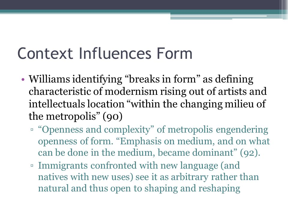 Context Influences Form Williams identifying breaks in form as defining characteristic of modernism rising out of artists and intellectuals location within the changing milieu of the metropolis (90) ▫ Openness and complexity of metropolis engendering openness of form.