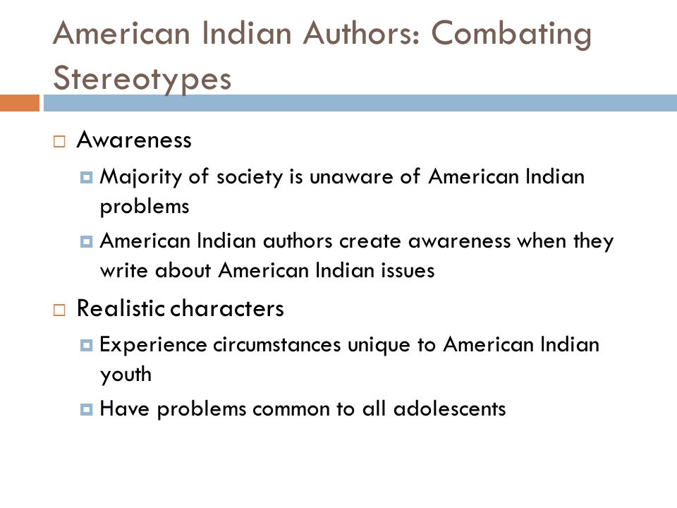 American Indian Authors: Combating Stereotypes  Awareness  Majority of society is unaware of American Indian problems  American Indian authors create awareness when they write about American Indian issues  Realistic characters  Experience circumstances unique to American Indian youth  Have problems common to all adolescents