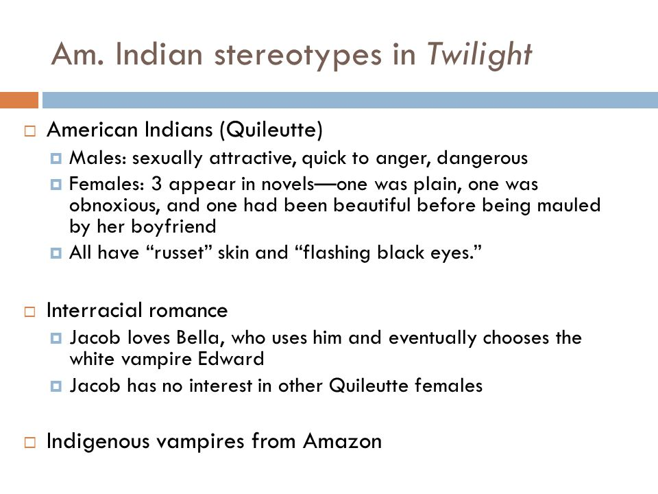Am. Indian stereotypes in Twilight  American Indians (Quileutte)  Males: sexually attractive, quick to anger, dangerous  Females: 3 appear in novel