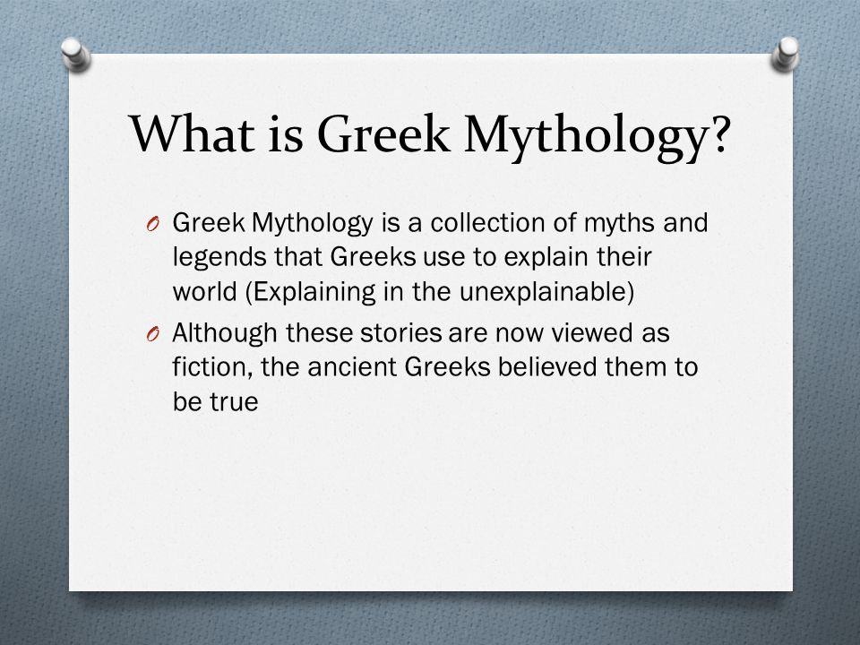 What is Greek Mythology? O Greek Mythology is a collection of myths and legends that Greeks use to explain their world (Explaining in the unexplainabl