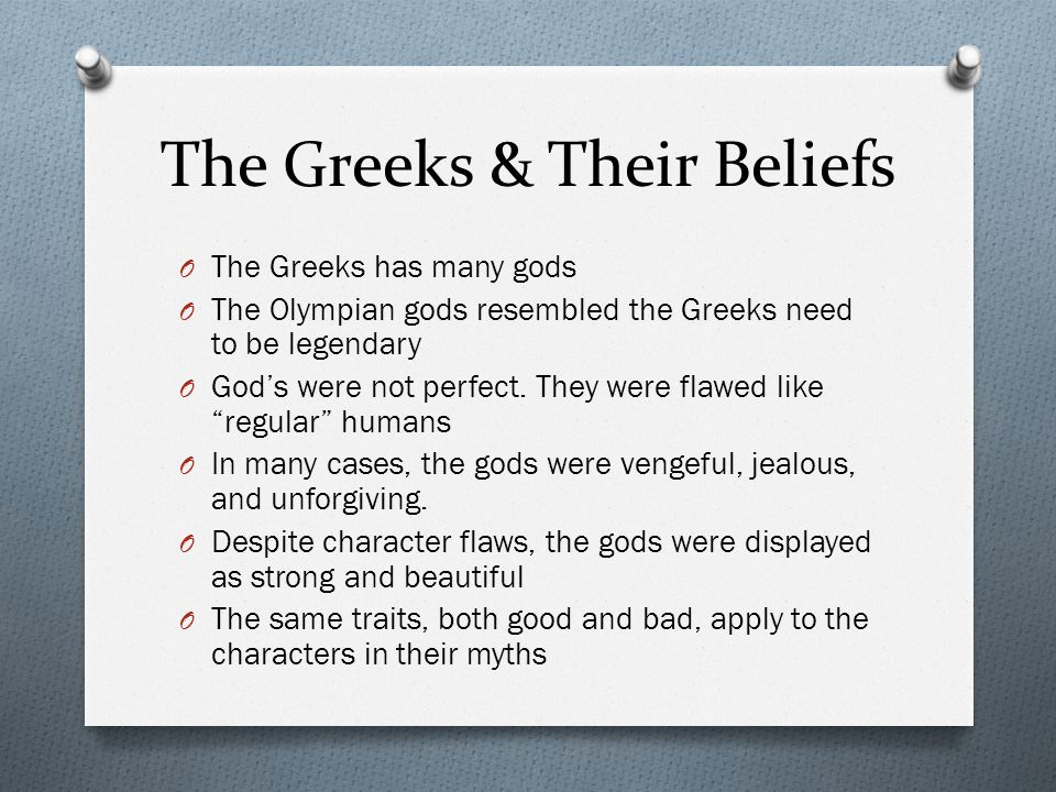 The Greeks & Their Beliefs O The Greeks has many gods O The Olympian gods resembled the Greeks need to be legendary O God's were not perfect.