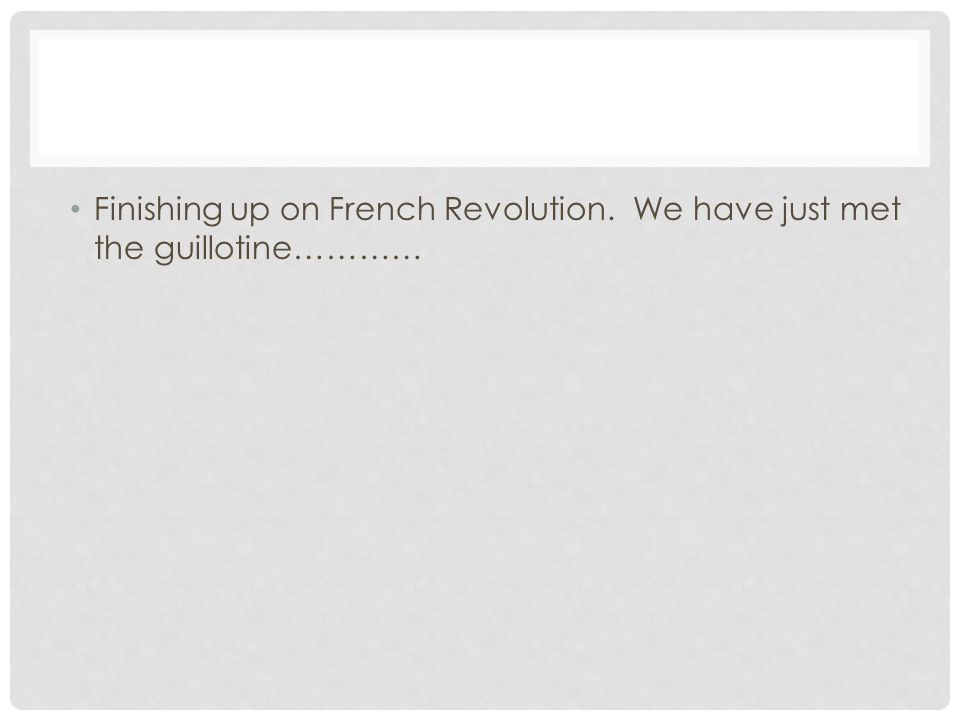 Finishing up on French Revolution. We have just met the guillotine…………