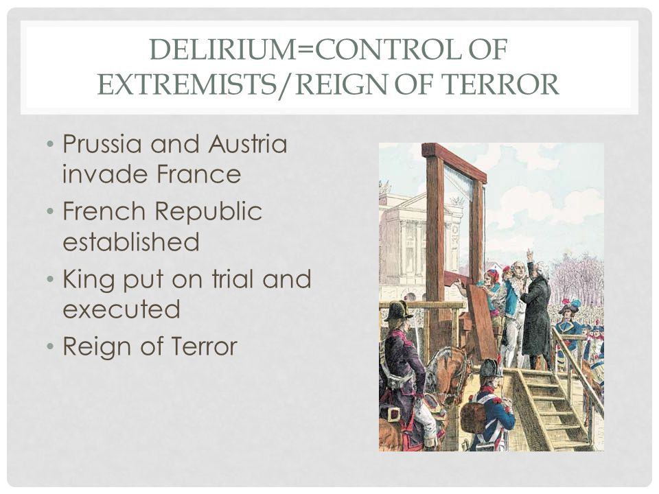 DELIRIUM=CONTROL OF EXTREMISTS/REIGN OF TERROR Prussia and Austria invade France French Republic established King put on trial and executed Reign of Terror