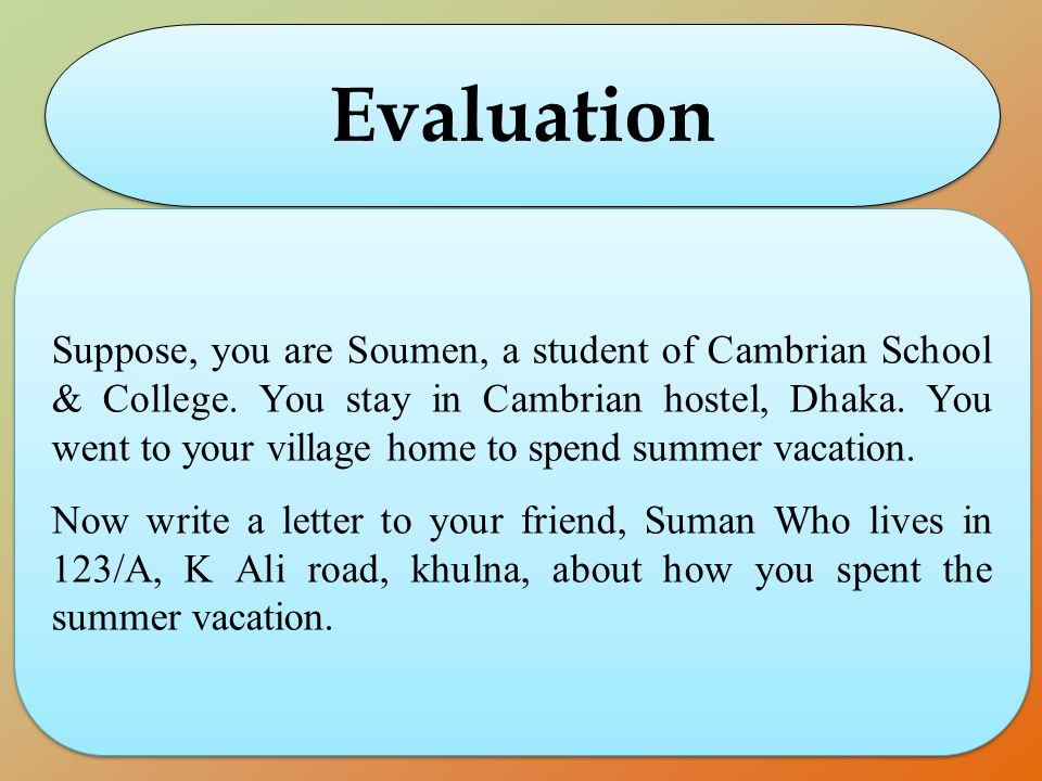 Evaluation Suppose, you are Soumen, a student of Cambrian School & College. You stay in Cambrian hostel, Dhaka. You went to your village home to spend