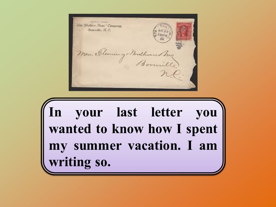 In your last letter you wanted to know how I spent my summer vacation. I am writing so.