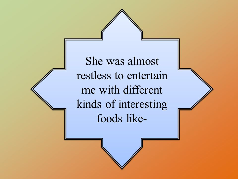 She was almost restless to entertain me with different kinds of interesting foods like-