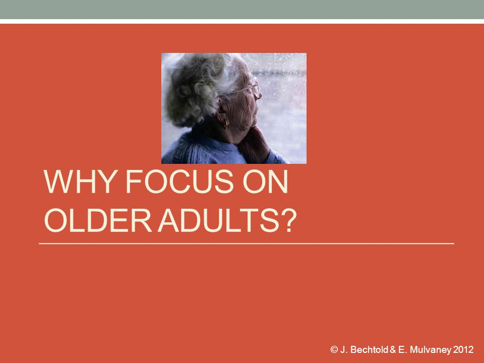 © J. Bechtold & E. Mulvaney 2012 WHY FOCUS ON OLDER ADULTS