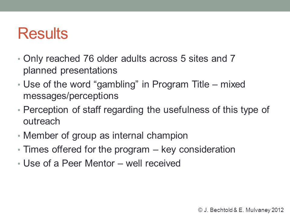 Results Only reached 76 older adults across 5 sites and 7 planned presentations Use of the word gambling in Program Title – mixed messages/perceptions Perception of staff regarding the usefulness of this type of outreach Member of group as internal champion Times offered for the program – key consideration Use of a Peer Mentor – well received