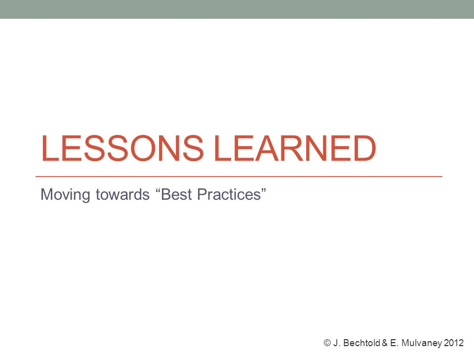 © J. Bechtold & E. Mulvaney 2012 LESSONS LEARNED Moving towards Best Practices