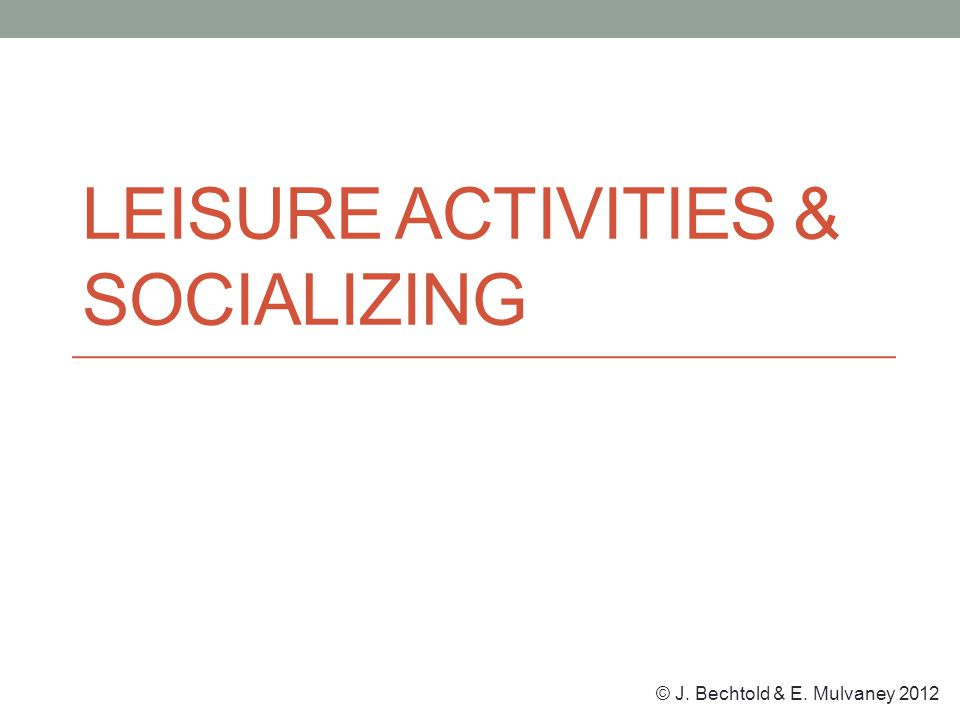 © J. Bechtold & E. Mulvaney 2012 LEISURE ACTIVITIES & SOCIALIZING