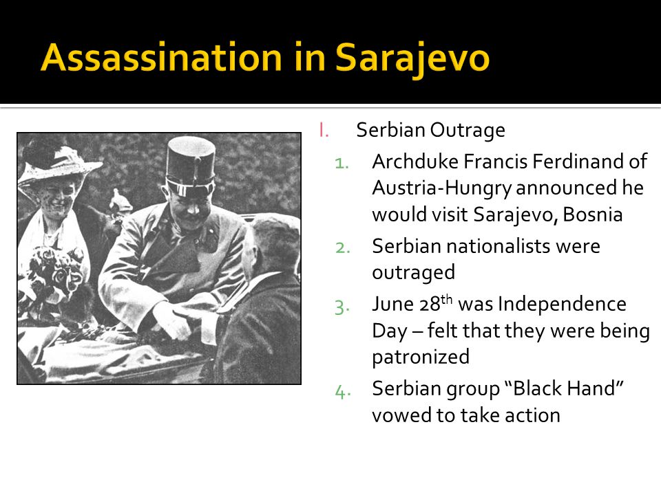 I.Serbian Outrage 1.Archduke Francis Ferdinand of Austria-Hungry announced he would visit Sarajevo, Bosnia 2.Serbian nationalists were outraged 3.June 28 th was Independence Day – felt that they were being patronized 4.Serbian group Black Hand vowed to take action