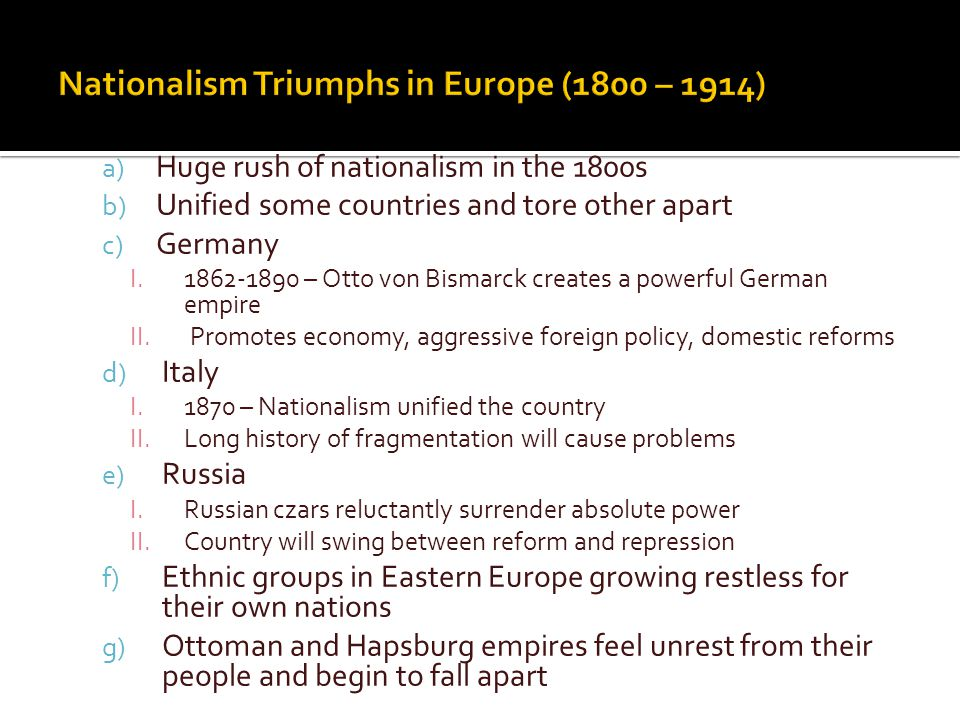 a) Huge rush of nationalism in the 1800s b) Unified some countries and tore other apart c) Germany I.1862-1890 – Otto von Bismarck creates a powerful German empire II.Promotes economy, aggressive foreign policy, domestic reforms d) Italy I.1870 – Nationalism unified the country II.Long history of fragmentation will cause problems e) Russia I.Russian czars reluctantly surrender absolute power II.Country will swing between reform and repression f) Ethnic groups in Eastern Europe growing restless for their own nations g) Ottoman and Hapsburg empires feel unrest from their people and begin to fall apart