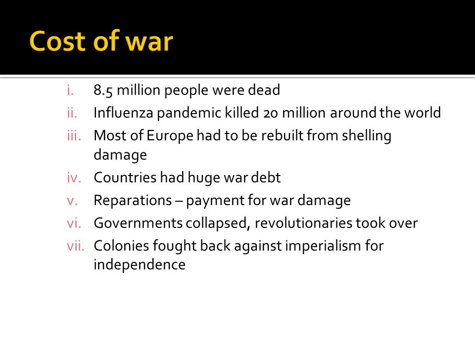 i.8.5 million people were dead ii.Influenza pandemic killed 20 million around the world iii.Most of Europe had to be rebuilt from shelling damage iv.Countries had huge war debt v.Reparations – payment for war damage vi.Governments collapsed, revolutionaries took over vii.Colonies fought back against imperialism for independence