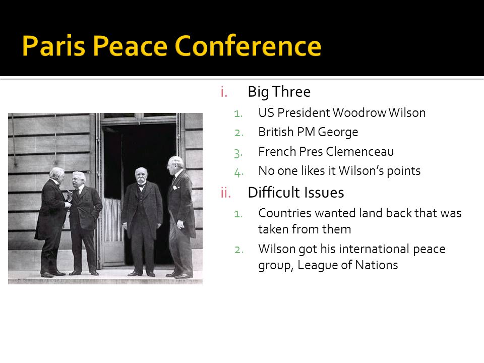 i.Big Three 1.US President Woodrow Wilson 2.British PM George 3.French Pres Clemenceau 4.No one likes it Wilson's points ii.Difficult Issues 1.Countries wanted land back that was taken from them 2.Wilson got his international peace group, League of Nations
