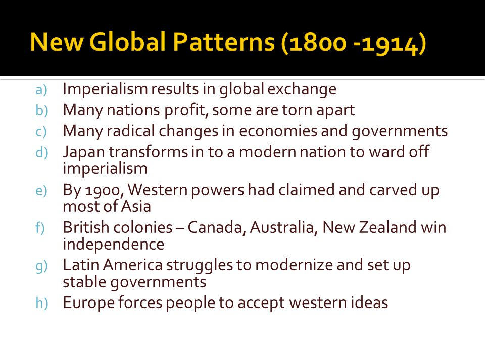 a) Imperialism results in global exchange b) Many nations profit, some are torn apart c) Many radical changes in economies and governments d) Japan transforms in to a modern nation to ward off imperialism e) By 1900, Western powers had claimed and carved up most of Asia f) British colonies – Canada, Australia, New Zealand win independence g) Latin America struggles to modernize and set up stable governments h) Europe forces people to accept western ideas