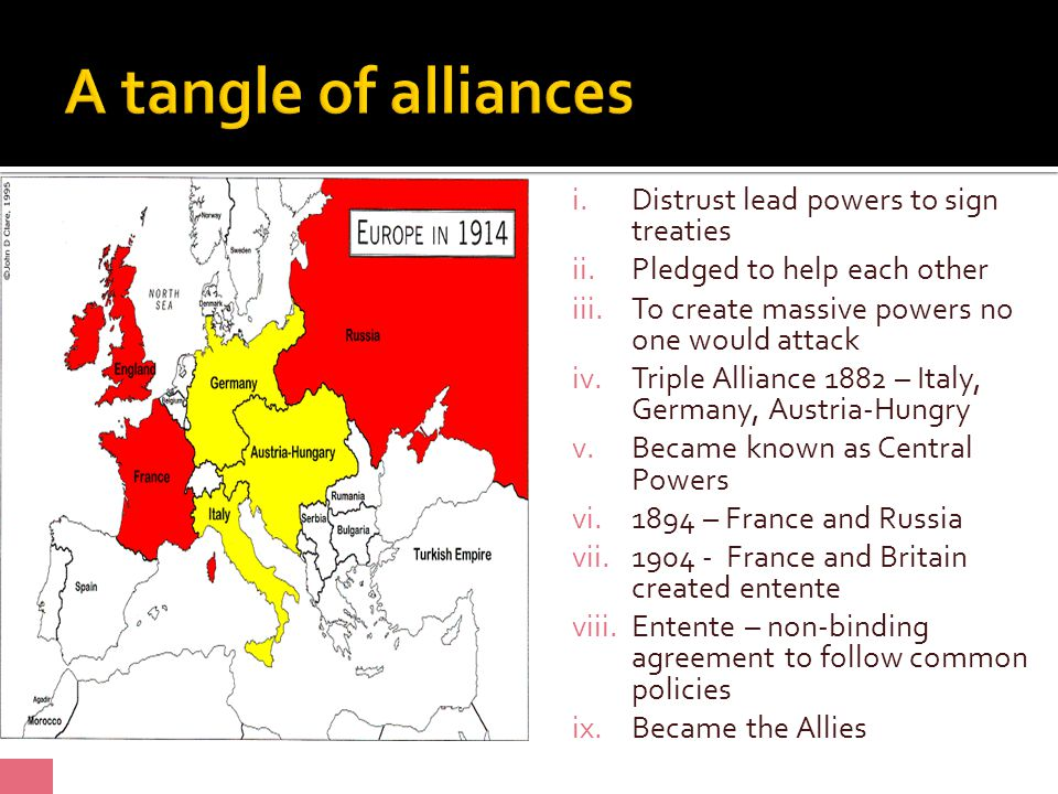 i.Distrust lead powers to sign treaties ii.Pledged to help each other iii.To create massive powers no one would attack iv.Triple Alliance 1882 – Italy, Germany, Austria-Hungry v.Became known as Central Powers vi.1894 – France and Russia vii.1904 - France and Britain created entente viii.Entente – non-binding agreement to follow common policies ix.Became the Allies