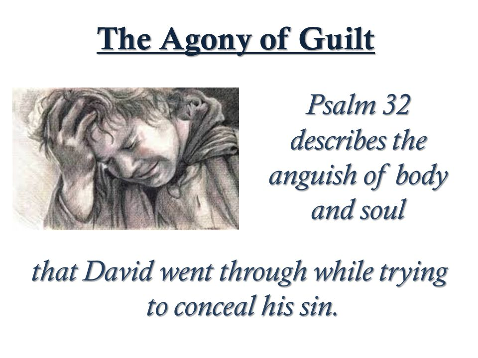 Psalm 32 describes the anguish of body and soul The Agony of Guilt that David went through while trying to conceal his sin.