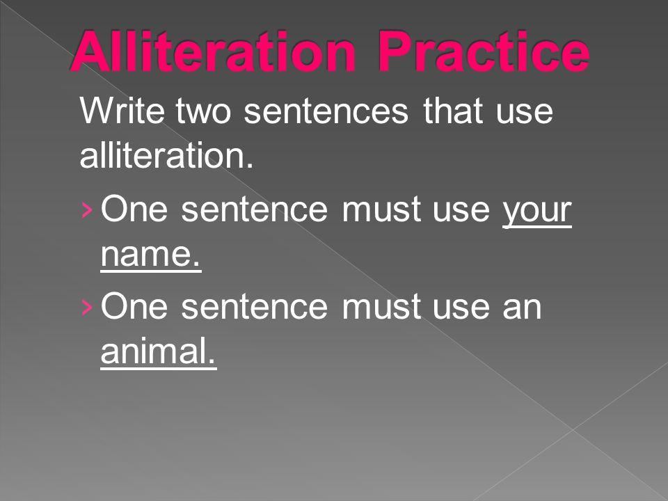 Write two sentences that use alliteration. › One sentence must use your name. › One sentence must use an animal.
