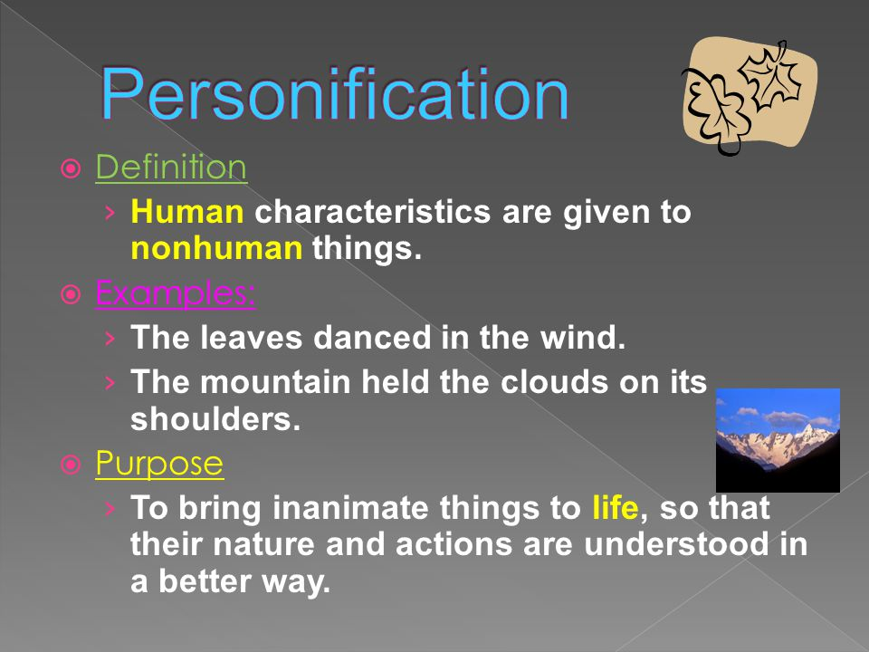  Definition › Human characteristics are given to nonhuman things.  Examples: › The leaves danced in the wind. › The mountain held the clouds on its