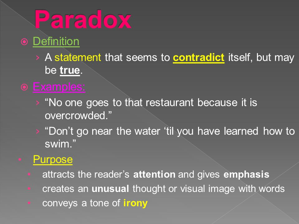 """ Definition › A statement that seems to contradict itself, but may be true.  Examples: › """"No one goes to that restaurant because it is overcrowded."""""""