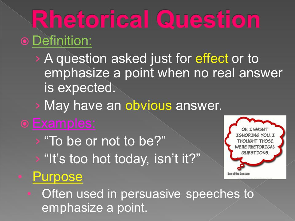  Definition: › A question asked just for effect or to emphasize a point when no real answer is expected. › May have an obvious answer.  Examples: ›