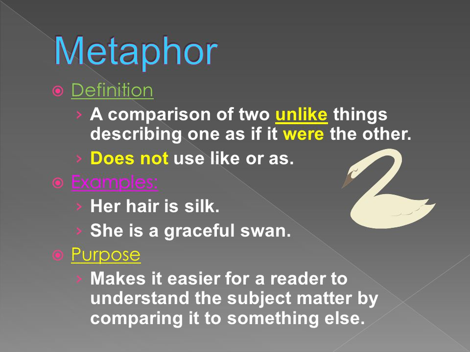  Definition › A comparison of two unlike things describing one as if it were the other. › Does not use like or as.  Examples: › Her hair is silk. ›