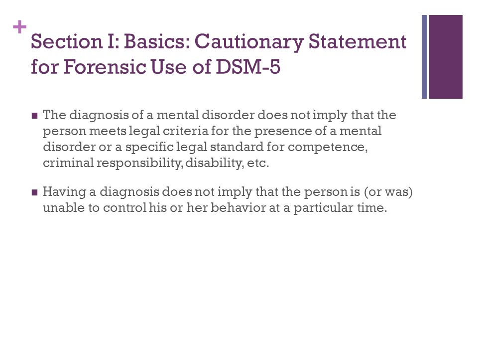 + Section I: Basics: Cautionary Statement for Forensic Use of DSM-5 The diagnosis of a mental disorder does not imply that the person meets legal crit