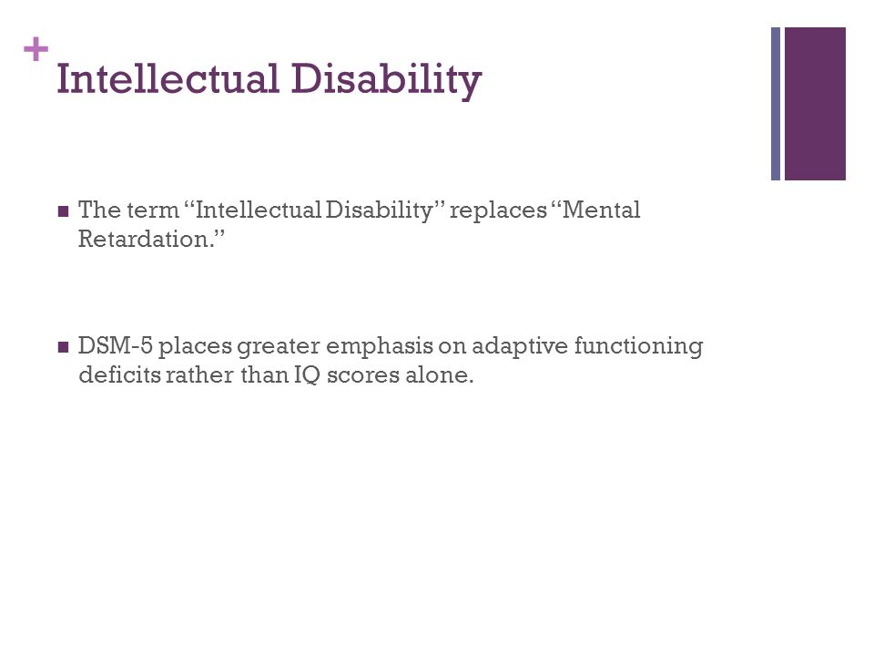 """+ Intellectual Disability The term """"Intellectual Disability"""" replaces """"Mental Retardation."""" DSM-5 places greater emphasis on adaptive functioning defi"""