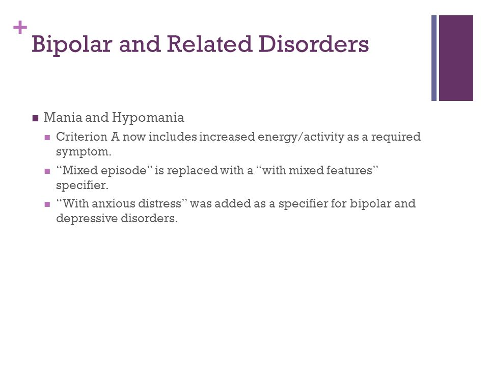 """+ Bipolar and Related Disorders Mania and Hypomania Criterion A now includes increased energy/activity as a required symptom. """"Mixed episode"""" is repla"""