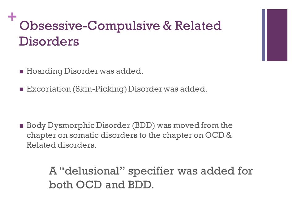 + Obsessive-Compulsive & Related Disorders Hoarding Disorder was added. Excoriation (Skin-Picking) Disorder was added. Body Dysmorphic Disorder (BDD)