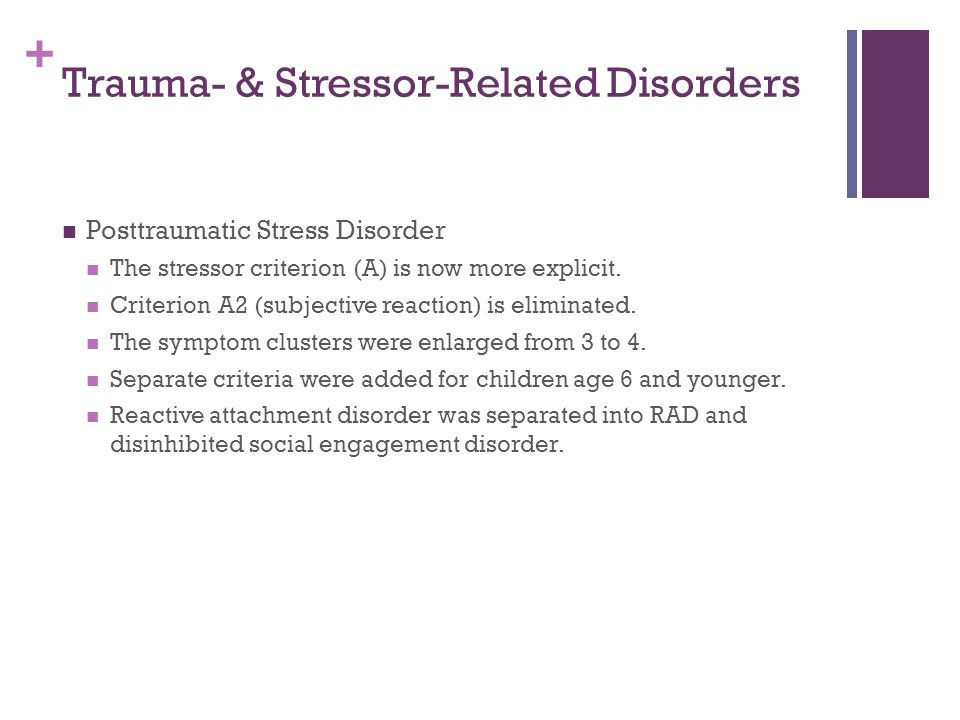 + Trauma- & Stressor-Related Disorders Posttraumatic Stress Disorder The stressor criterion (A) is now more explicit. Criterion A2 (subjective reactio