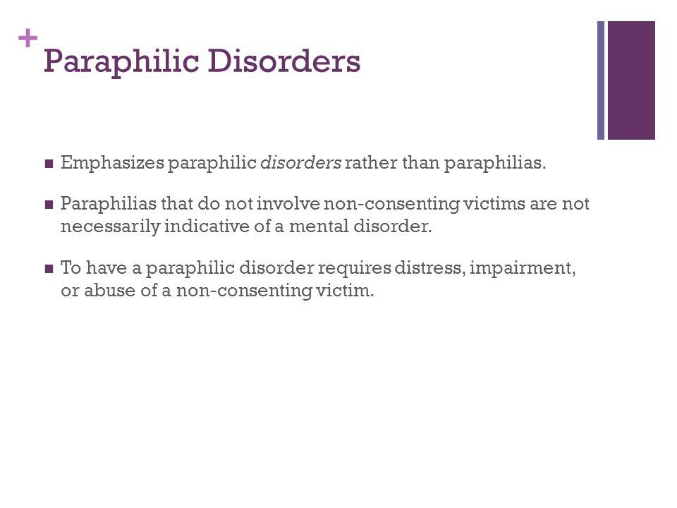 + Paraphilic Disorders Emphasizes paraphilic disorders rather than paraphilias. Paraphilias that do not involve non-consenting victims are not necessa