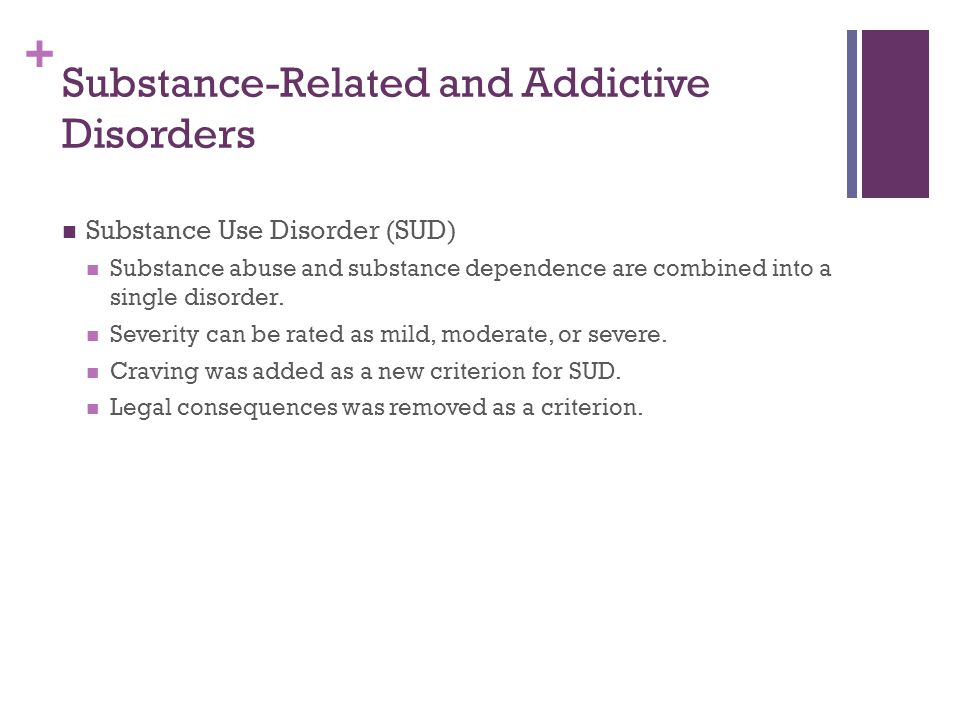 + Substance-Related and Addictive Disorders Substance Use Disorder (SUD) Substance abuse and substance dependence are combined into a single disorder.