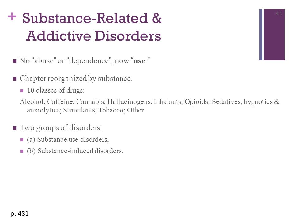 """+ Substance-Related & Addictive Disorders No """"abuse"""" or """"dependence""""; now """"use."""" Chapter reorganized by substance. 10 classes of drugs: Alcohol; Caffe"""