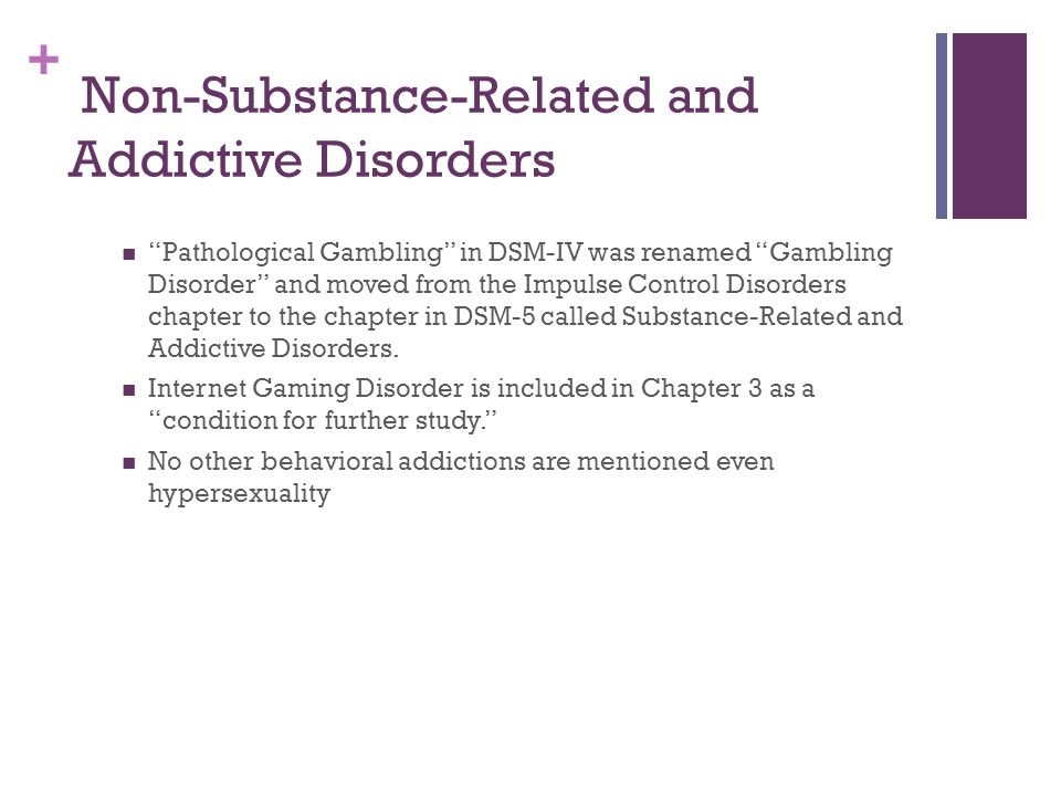 """+ Non-Substance-Related and Addictive Disorders """"Pathological Gambling"""" in DSM-IV was renamed """"Gambling Disorder"""" and moved from the Impulse Control D"""