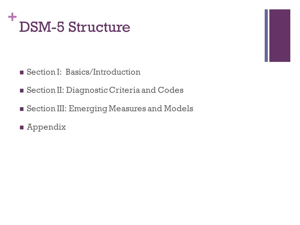 + DSM-5 Structure Section I: Basics/Introduction Section II: Diagnostic Criteria and Codes Section III: Emerging Measures and Models Appendix